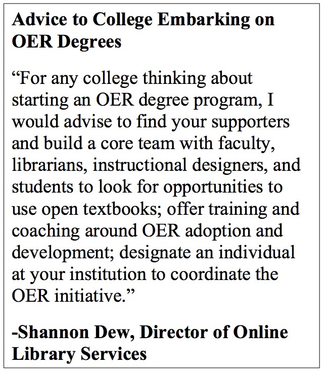 "Advice to College Embarking on OER Degrees ""For any college thinking about starting an OER degree program, I would advise to find your supporters and build a core team with faculty, librarians, instructional designers, and students to look for opportunities to use open textbooks; offer training and coaching around OER adoption and development; designate an individual at your institution to coordinate the OER initiative."" -Shannon Dew, Director of Online Library Services"