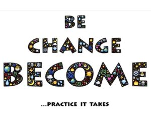 be change, become ... practice it takes
